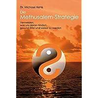 Die Methusalem-Strategie: Vermeiden, was uns daran hindert, gesund älter und weiser zu werden