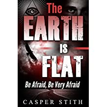 The Earth is Flat: Be Afraid, Be Very Afraid (Illuminati Secrets Book 4)