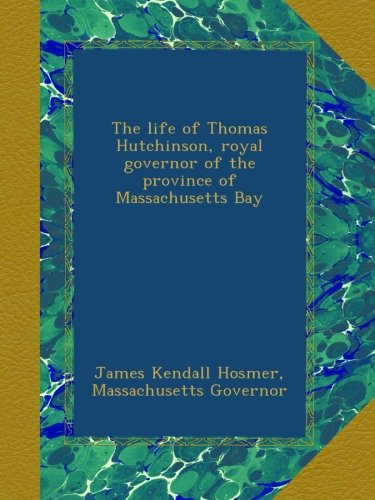 The life of Thomas Hutchinson, royal governor of the province of Massachusetts Bay