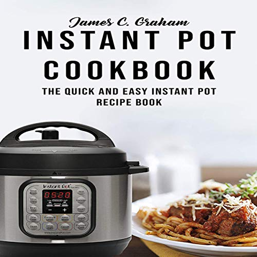 Instant Pot Cookbook: The Quick and Easy Instant Pot Recipe Book by James C. Graham