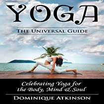 YOGA: THE UNIVERSAL GUIDE: CELEBRATING YOGA FOR THE BODY, MIND & SOUL