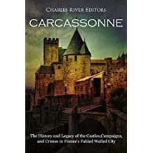Carcassonne: The History and Legacy of the Castles, Campaigns, and Crimes in France's Fabled Walled City