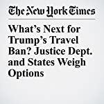What's Next for Trump's Travel Ban? Justice Dept. and States Weigh Options | Adam Liptak