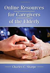 Online Resources for Caregivers of the Elderly by Charles C. Sharpe (2010-05-13)