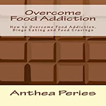 Overcome Food Addiction: How to Overcome Food Addiction, Binge Eating and Food Cravings Audiobook by Anthea Peries Narrated by Sangita Chauhan