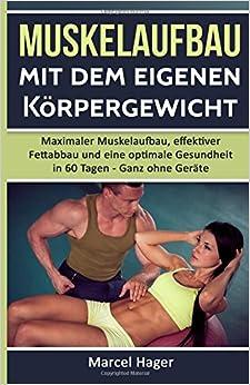 Muskelaufbau mit dem eigenen Körpergewicht: Maximaler Muskelaufbau, effektiver Fettabbau und eine optimale Gesundheit in 60 Tagen - Ganz ohne Geräte. ... Selbstbewusstsein, Bankdrücken, Muskelaufbau)