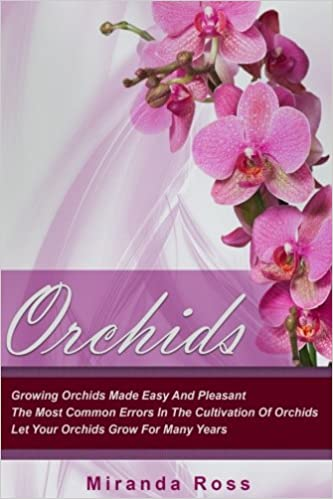 Orchids: Growing Orchids Made Easy And Pleasant. The Most Common Errors In The Cultivation Of Orchids. Let Your Orchids Grow For Many Years: Volume 1 ... Gardening Techniques, Gardening in Pots)