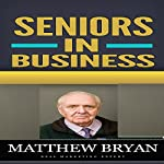 Seniors in Business: Discover the Secrets for a Successful Retirement Business That Teach You How to Have Fun and Balance Your Life as Well | Matthew Bryan