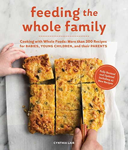 Feeding the Whole Family: Cooking with Whole Foods: More than 200 Recipes for Feeding Babies, Young Children, and Their Parents (Toddler Food Recipes For 1 Year Old)