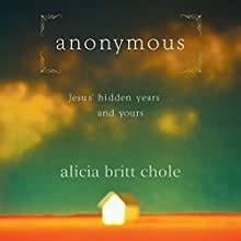 Anonymous: Jesus' Hidden Years...and Yours Audiobook by Alicia Britt Chole Narrated by Alicia Britt Chole