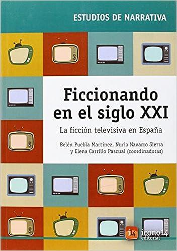 Ficcionando en el siglo XXI: La ficción televisiva en España: Amazon.es: Belen Puebla Martinez, Nuria Navarro Sierra, Elena Carrillo Pascual: Libros