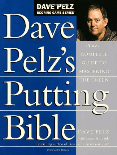 Dave Pelz's Putting Bible: The Complete Guide to Mastering the Green (Dave Pelz Scoring Game (Personal Putting Green)