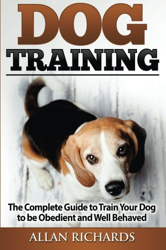 Dog Training : The Complete Guide To Train Your Dog To Be Obedient & Well Behaved: (Dog Training, Puppy Training, Pe