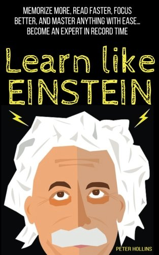 Learn Like Einstein:  Memorize More, Read Faster, Focus Better, and Master Anything with Ease