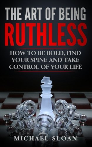 Download The Art Of Being Ruthless: How To Be Bold, Find Your Spine And Take Control Of Your Life PDF