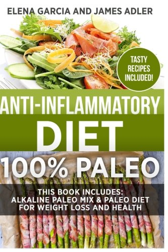Anti-Inflammatory Diet: 100% Paleo: Alkaline Paleo Mix & Paleo Diet for Weight Loss and Health (Clean Eating, Nutrition) (Volume 1)