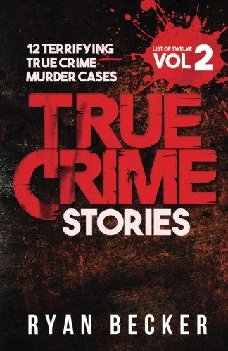 True Crime Stories Volume 2: 12 Terrifying True Crime Murder Cases (List of Twelve)
