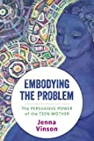 Embodying the Problem: The Persuasive Power of the Teen Mother
