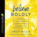 Believe Boldly: The Power of Simple, Confident Prayer to Unleash the Supernatural | Erica Willis