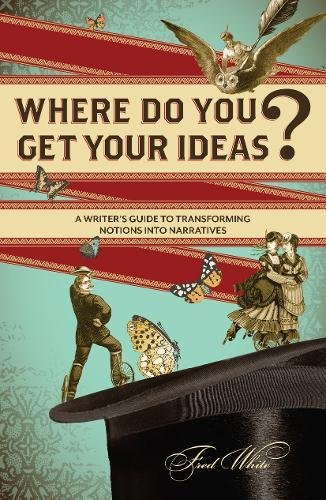 Where Do You Get Your Ideas?: A Writer's Guide to Transforming Notions Into Narratives