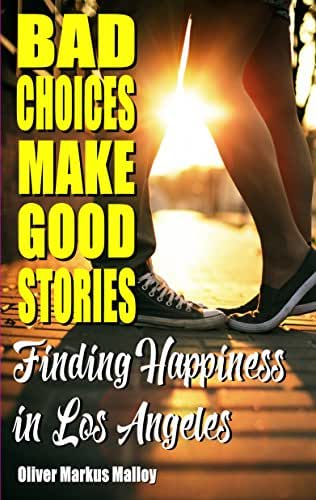 Bad Choices Make Good Stories: Finding Happiness in Los Angeles (How The Great American Opioid Epidemic of The 21st Century Began Book 3)