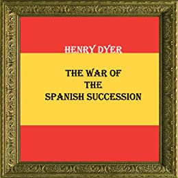 THE WAR OF THE SPANISH SUCCESSION by [Dyer, Henry]