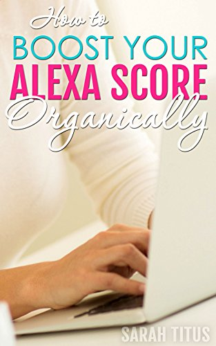 amazon com how to boost your alexa score organically ebook sarah