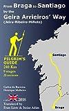 """From Braga to Santiago by the """"Geira Arrieiros' Way"""" (Jeira-Ribeiro-Minhoto): Pilgrim's Guide To The Camino"""