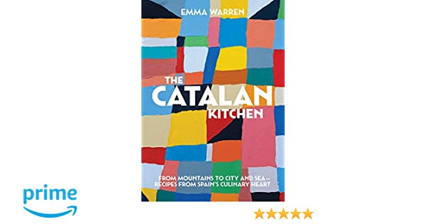 The Catalan Kitchen: From mountains to city and sea - recipes from Spains culinary heart: Emma Warren: 9781925418842: Amazon.com: Books