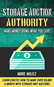 Storage Auction Authority: Make Money Doing What You Love: Learn Exactly How to Make over $6,000 a Month with Storage Unit Auctions by [Milez, Mike]