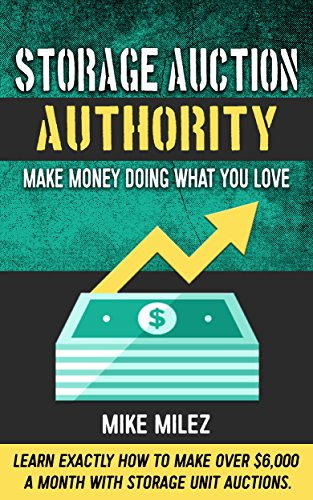 Storage Auction Authority: Make Money Doing What You Love: Learn Exactly How to Make over $6,000 a Month with Storage Unit Auctions