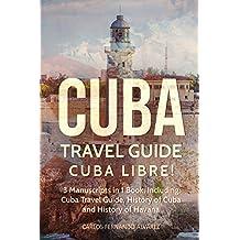 Cuba Travel Guide: Cuba Libre! 3 Manuscripts in 1 Book, Including: Cuba Travel Guide, History of Cuba and History of Havana