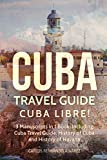 Cuba Travel Guide: Cuba Libre! 3 Manuscripts in 1 Book, Including: Cuba Travel Guide, History of Cuba and History of Havana (Cuba Best Seller) (Volume 11)