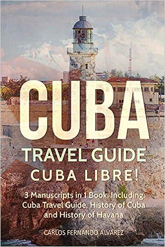 Cuba: Cuba Libre Cuba Travel Guide and Havana Travel Guide 3 Manuscripts in 1 Book Including: History of Cuba