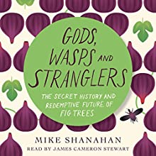 Gods, Wasps and Stranglers: The Secret History and Redemptive Future of Fig Trees Audiobook by Mike Shanahan Narrated by James Cameron Stewart