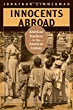 Innocents Abroad : American Teachers in the American Century, Zimmerman, Jonathan, 0674032063
