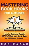 Mastering Book Hooks for Authors: How to Capture Reader Attention and Book Sales in 30 Words or Less