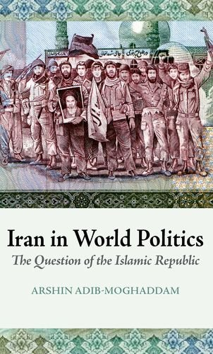 Iran in World Politics: The Question of the Islamic Republic por Arshin Adib-Moghaddam