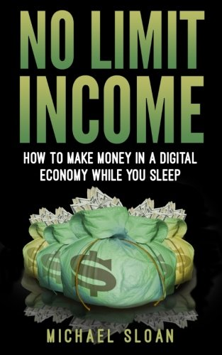 No Limit Income: How To Make Money In A Digital Economy While You Sleep