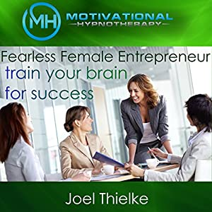 Fearless Female Entrepreneur, Train Your Brain for Success with Self-Hypnosis, Meditation and Affirmations Speech