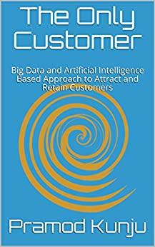 The Only Customer: Big Data and Artificial Intelligence Based Approach to Attract and Retain Customers by [Kunju, Pramod]