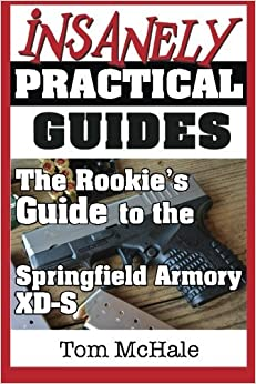 The Rookie's Guide to the Springfield Armory XD-S: What you need to know to buy, shoot and care for a Springfield Armory XD-S by Tom McHale (2014-01-27)