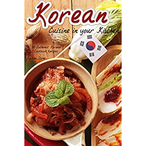 Korean Cuisine in your Kitchen: 30 Authentic Korean Cookbook Recipes