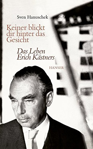 Keiner blickt dir hinter das Gesicht: Das Leben Erich Kästners