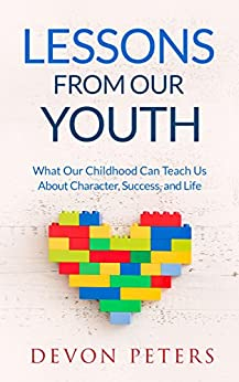 Lessons from Our Youth: What Our Childhood Can Teach Us About Character, Success, and Life (Learning, Children, Happiness, Advice, Success)