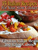 35 Italian Recipes For Your Slow Cooker – Fabulous Italian Meals and Italian Cuisine (The Slow Cooker Meals And Crock Pot Recipes Collection Book 1)