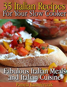 35 Italian Recipes For Your Slow Cooker – Fabulous Italian Meals and Italian Cuisine (The Slow Cooker Meals And Crock Pot Recipes Collection Book 1) by [Kazmierczak, Pamela]