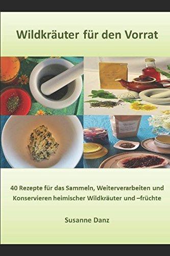 Wildkräuter für den Vorrat: 40 Rezepte für das Sammeln, Verarbeiten und Konservieren heimischer Wildkräuter- und -früchte