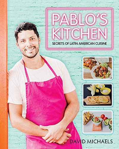 Pablos Kitchen: Secrets of Latin American Cuisine by David Michaels