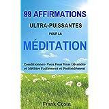 99 Affirmations Ultra-Puissantes pour la Méditation: Conditionnez-Vous Pour Vous Détendre et Méditer Facilement et Profondément (French Edition)
